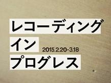 【展示概要|報告】レコーディング イン プログレス ...